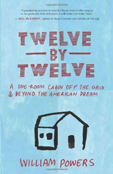Twelve by Twelve: A One-Room Cabin Off the Grid and Beyond the American Dream, William Powers