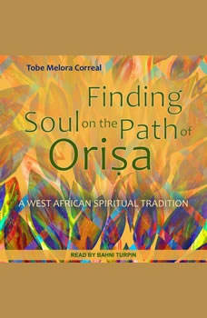 Finding Soul on the Path of Orisa: A West African Spiritual Tradition, Tobe Melora Correal