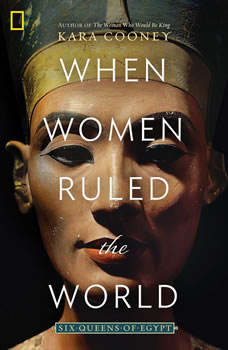 When Women Ruled the World: Six Queens of Egypt Six Queens of Egypt, Kara Cooney