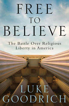 Free to Believe: The Battle Over Religious Liberty in America, Luke Goodrich