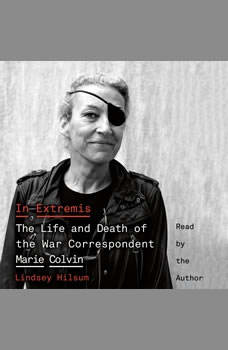 In Extremis: The Life and Death of the War Correspondent Marie Colvin The Life and Death of the War Correspondent Marie Colvin, Lindsey Hilsum