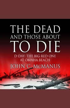 The Dead and Those About to Die: D-Day: The Big Red One at Omaha Beach, John C. McManus