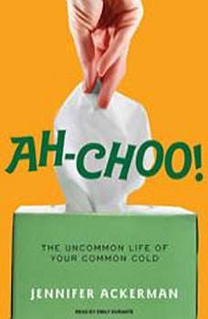 Ah-Choo!: The Uncommon Life of Your Common Cold, Jennifer Ackerman