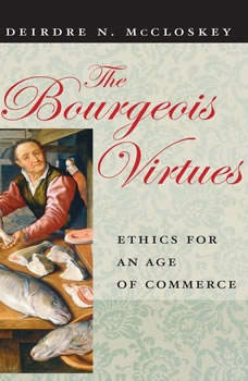 The Bourgeois Virtues: Ethics for an Age of Commerce, Deirdre N. McCloskey