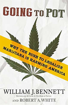 Going to Pot: Why the Rush to Legalize Marijuana Is Harming America Why the Rush to Legalize Marijuana Is Harming America, William J. Bennett