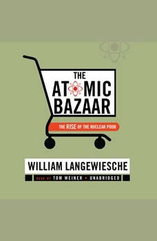 The Atomic Bazaar: The Rise of the Nuclear Poor The Rise of the Nuclear Poor, William Langewiesche
