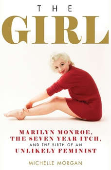 The Girl: Marilyn Monroe, The Seven Year Itch, and the Birth of an Unlikely Feminist Marilyn Monroe, The Seven Year Itch, and the Birth of an Unlikely Feminist, Michelle Morgan