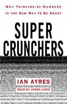 Super Crunchers: Why Thinking-by-Numbers Is the New Way to Be Smart Why Thinking-by-Numbers Is the New Way to Be Smart, Ian Ayres