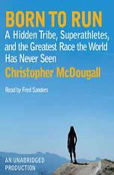 Born to Run: A Hidden Tribe, Superathletes, and the Greatest Race the World Has Never Seen A Hidden Tribe, Superathletes, and the Greatest Race the World Has Never Seen, Christopher McDougall