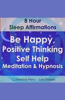 8 Hour Sleep Affirmations - Be Happy, Positive Thinking Self Help Meditation & Hypnosis, Joel Thielke