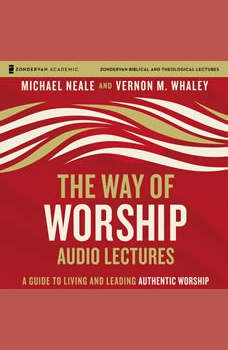 The Way of Worship: Audio Lectures: A Guide to Living and Leading Authentic Worship, Michael Neale