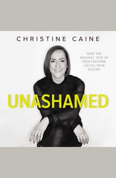 Unashamed: Drop the Baggage, Pick up Your Freedom, Fulfill Your Destiny, Christine Caine