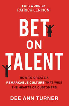 Bet on Talent: How to Create a Remarkable Culture That Wins the Hearts of Customers, Dee Ann Turner