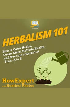 Herbalism 101: How to Grow Herbs, Learn About Holistic Health, and Become a Herbalist From A to Z, HowExpert