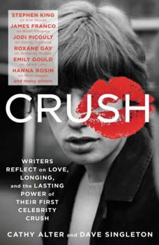 CRUSH: Writers Reflect on Love, Longing and the Lasting Power of Their First Celebrity Crush, Cathy Alter