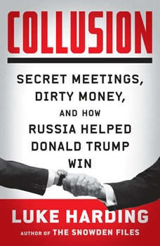 Collusion: Secret Meetings, Dirty Money, and How Russia Helped Donald Trump Win Secret Meetings, Dirty Money, and How Russia Helped Donald Trump Win, Luke Harding