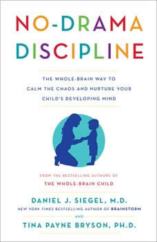 No-Drama Discipline: The Whole-Brain Way to Calm the Chaos and Nurture Your Child's Developing Mind, Daniel J. Siegel