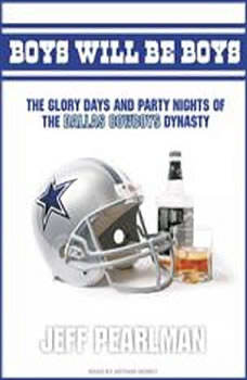 Boys Will Be Boys: The Glory Days and Party Nights of the Dallas Cowboys Dynasty, Jeff Pearlman