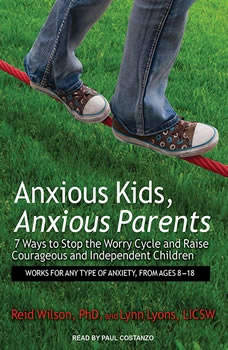 Anxious Kids, Anxious Parents: 7 Ways to Stop the Worry Cycle and Raise Courageous and Independent Children 7 Ways to Stop the Worry Cycle and Raise Courageous and Independent Children, LICSW Lyons