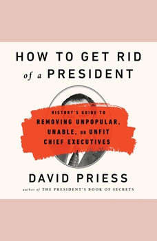 How to Get Rid of a President: History's Guide to Removing Unpopular, Unable, or Unfit Chief Executives, David Priess