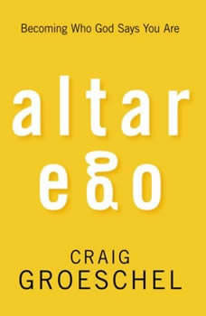 Altar Ego: Becoming Who God Says You Are, Craig Groeschel