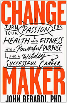 Change Maker: Turn Your Passion for Health and Fitness into a Powerful Purpose and a Wildly Successful Career, John Berardi, PhD