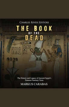 Book of the Dead, The: The History and Legacy of Ancient Egypt�s Famous Funerary Texts, Charles River Editors