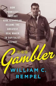 The Gambler: How Penniless Dropout Kirk Kerkorian Became the Greatest Deal Maker in Capitalist History, William C. Rempel