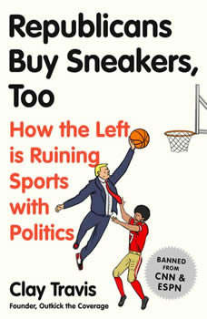 Republicans Buy Sneakers Too: How the Left Is Ruining Sports with Politics How the Left Is Ruining Sports with Politics, Clay Travis