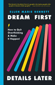 Dream First, Details Later: How to Quit Overthinking and Make It Happen, Ellen Bennett