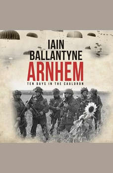 Arnhem: Ten Days in the Cauldron, Iain Ballantyne