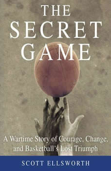The Secret Game: A Wartime Story of Courage, Change, and Basketball's Lost Triumph A Wartime Story of Courage, Change, and Basketball's Lost Triumph, Scott Ellsworth