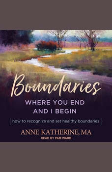 Boundaries: Where You End and I Begin - How to Recognize and Set Healthy Boundaries, MA Katherine