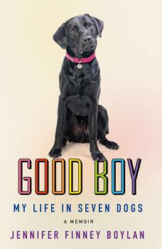 Good Boy: My Life in Seven Dogs, Jennifer Finney Boylan