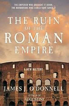 The Ruin of the Roman Empire: A New History, James J. O'Donnell