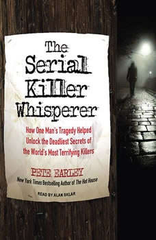 The Serial Killer Whisperer: How One Man's Tragedy Helped Unlock the Deadliest Secrets of the World's Most Terrifying Killers, Pete Earley