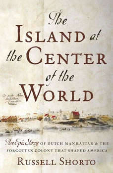 The Island at the Center of the World: The Epic Story of Dutch Manhattan and the Forgotten Colony that Shaped America, Russell Shorto
