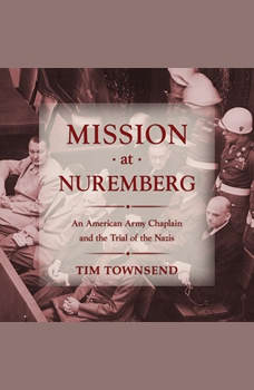 Mission at Nuremberg: An American Army Chaplain and the Trial of the Nazis, Tim Townsend