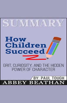 Summary of How Children Succeed: Grit, Curiosity, and the Hidden Power of Character by Paul Tough, Abbey Beathan