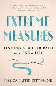 Extreme Measures: Finding a Better Path to the End of Life, Jessica Nutik Zitter, MD