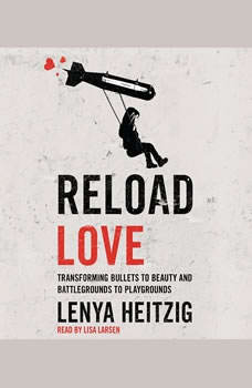 Reload Love: Transforming Bullets to Beauty and Battlegrounds to Playgrounds Transforming Bullets to Beauty and Battlegrounds to Playgrounds, Lenya Heitzig