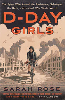 D-Day Girls: The Spies Who Armed the Resistance, Sabotaged the Nazis, and Helped Win World  War II, Sarah Rose