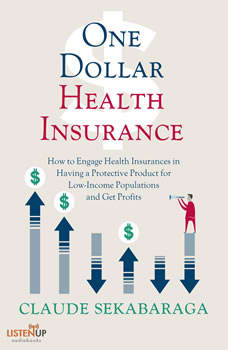 One Dollar Health Insurance: How to Engage Health Insurances to Provide a Protective Product and Get Profits , Claude Sekabaraga