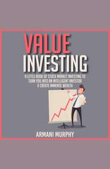 Value Investing: A Little Book of Stock Market Investing to Turn You Into An Intelligent Investor & Create Immense Wealth, Armani Murphy