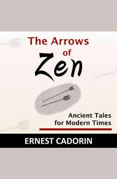 The Arrows of Zen: Ancient Tales for Modern Times, Ernest Cadorin
