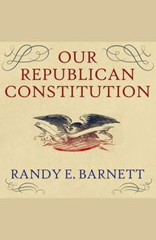 Our Republican Constitution: Securing the Liberty and Sovereignty of We the People, Randy E. Barnett