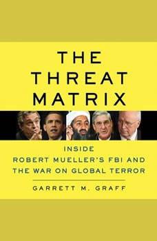 The Threat Matrix: Inside Robert Mueller's FBI and the War on Global Terror Inside Robert Mueller's FBI and the War on Global Terror, Garrett M. Graff