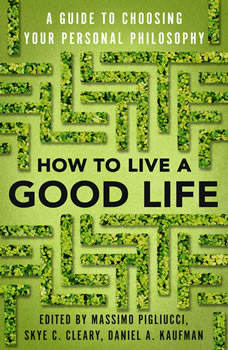 How to Live a Good Life: A Guide to Choosing Your Personal Philosophy, Massimo Pigliucci