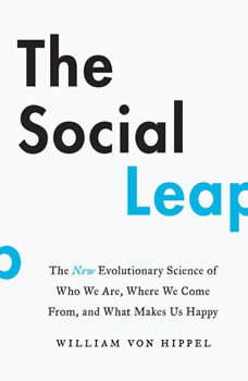 The Social Leap: The New Evolutionary Science of Who We Are, Where We Come From, and What Makes Us Happy, William von Hippel