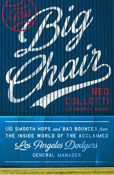 The Big Chair: The Smooth Hops and Bad Bounces from the Inside World of the Acclaimed Los Angeles Dodgers General Manager, Ned Colletti